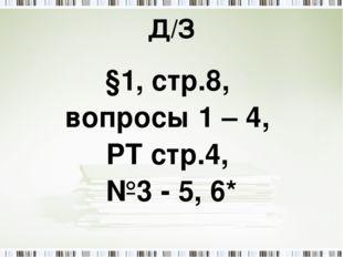 Д/З §1, стр.8, вопросы 1 – 4, РТ стр.4, №3 - 5, 6*