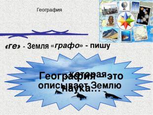 …которая описывает Землю География «ге» - Земля «графо» - пишу География – э