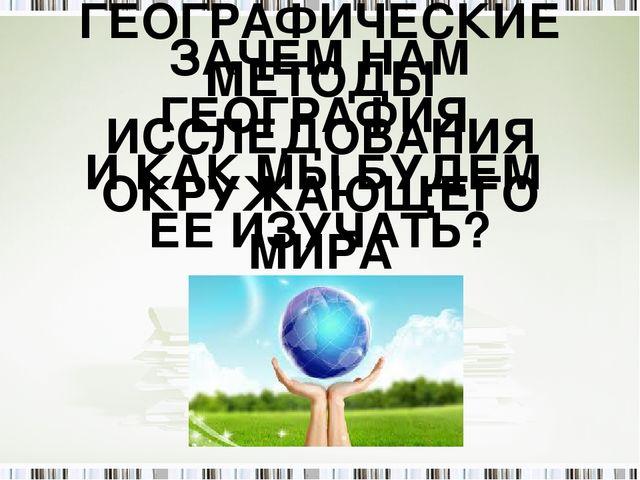 ЗАЧЕМ НАМ ГЕОГРАФИЯ И КАК МЫ БУДЕМ ЕЕ ИЗУЧАТЬ? ГЕОГРАФИЧЕСКИЕ МЕТОДЫ ИССЛЕДОВ...