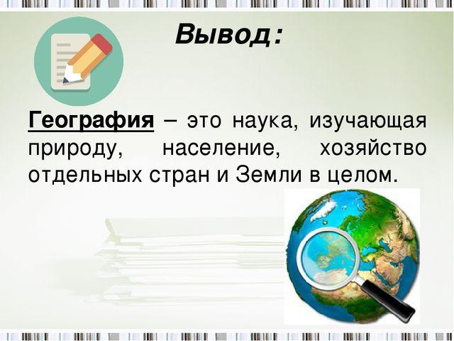 Вывод: География – это наука, изучающая природу, население, хозяйство отдельн...