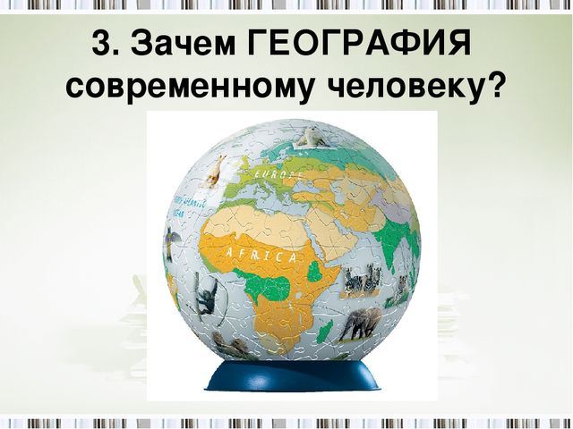 3. Зачем ГЕОГРАФИЯ современному человеку?