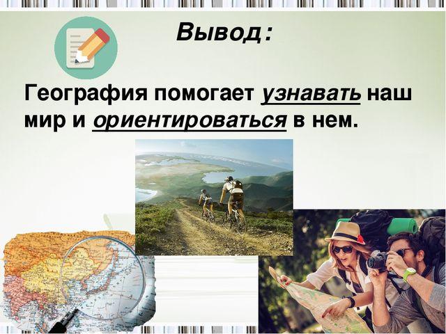 Вывод: География помогает узнавать наш мир и ориентироваться в нем.