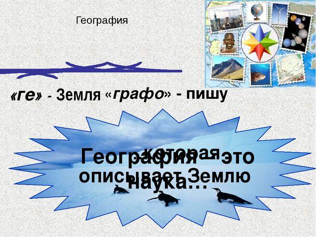 …которая описывает Землю География «ге» - Земля «графо» - пишу География – э...