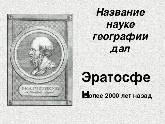 Название науке географии дал Эратосфен Более 2000 лет назад