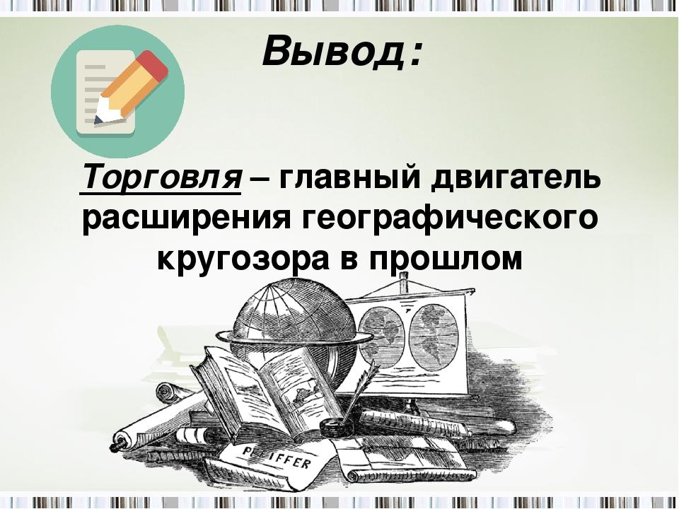 Вывод: Торговля – главный двигатель расширения географического кругозора в пр...