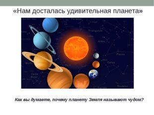 «Нам досталась удивительная планета» Как вы думаете, почему планету Земля наз