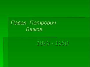 Павел Петрович Бажов 1879 - 1950