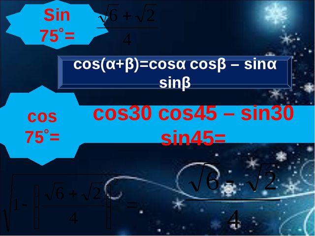 Sin 75˚= cos 75˚= cos(α+β)=cosα cosβ – sinα sinβ cos30 cos45 – sin30 sin45=
