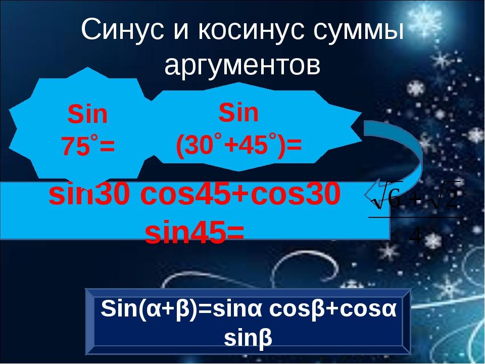 sin30 cos45+cos30 sin45= Sin (30˚+45˚)= Sin 75˚= Синус и косинус суммы аргуме...