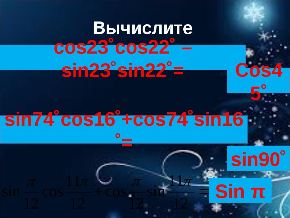 Вычислите cos23˚cos22˚ – sin23˚sin22˚= sin74˚cos16˚+cos74˚sin16˚= Cos45˚ sin9...
