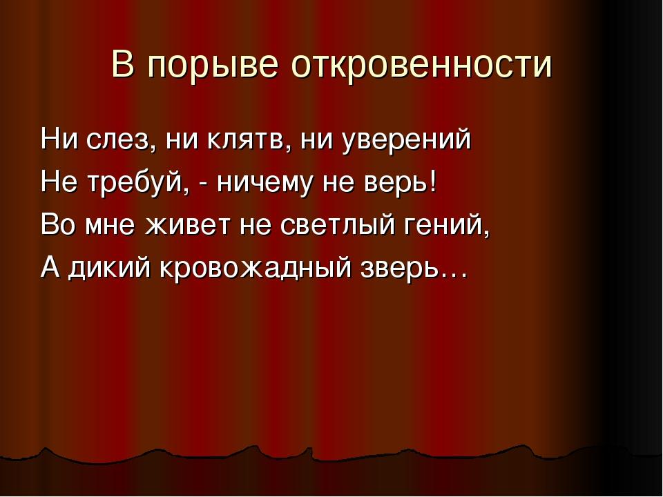 В порыве откровенности Ни слез, ни клятв, ни уверений Не требуй, - ничему не...