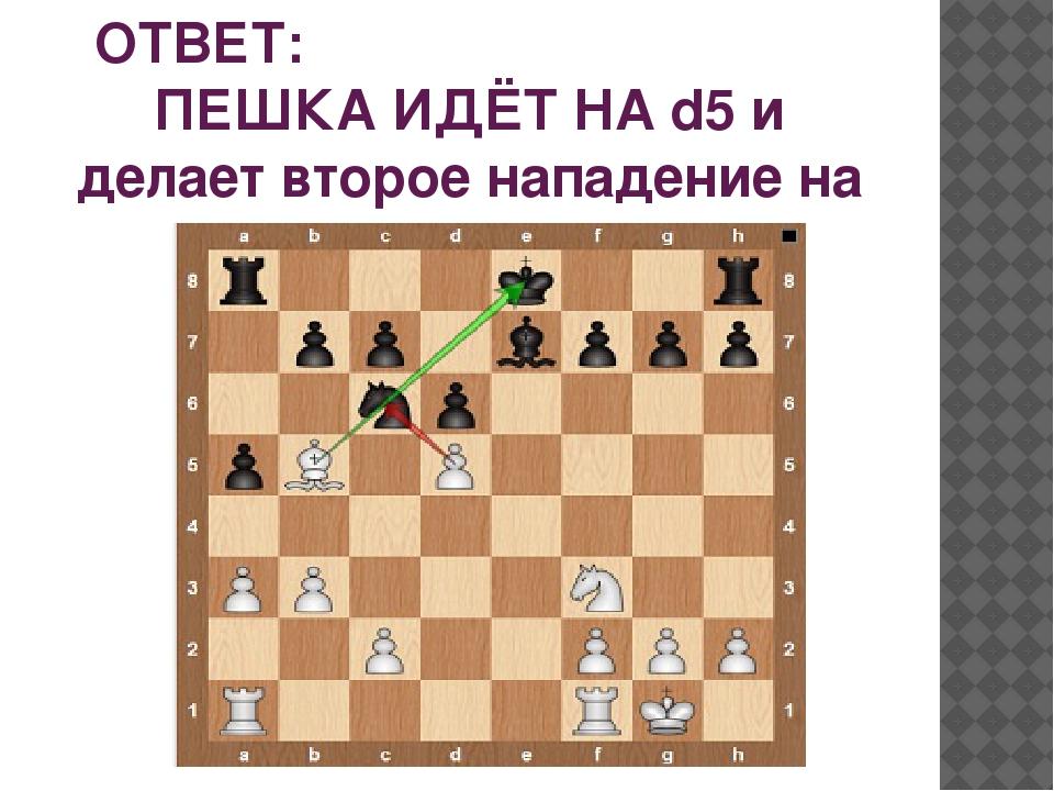 ОТВЕТ: ПЕШКА ИДЁТ НА d5 и делает второе нападение на коня.