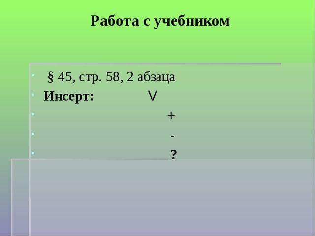 Работа с учебником § 45, стр. 58, 2 абзаца Инсерт:  V + - ?