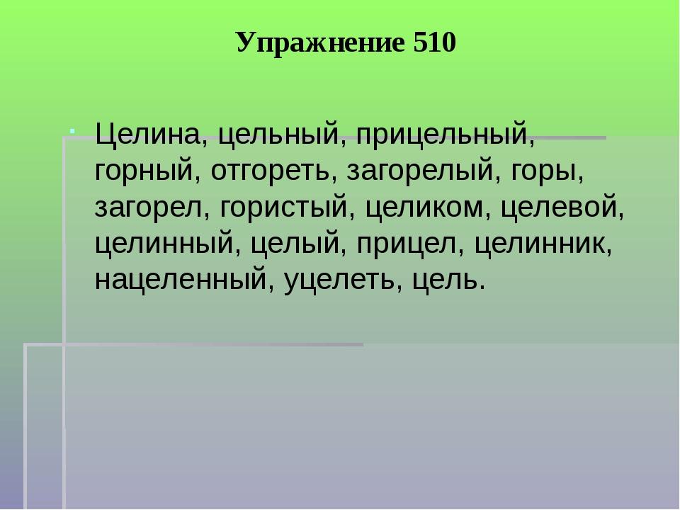 Упражнение 510 Целина, цельный, прицельный, горный, отгореть, загорелый, горы...