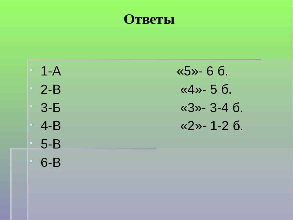 Ответы 1-А «5»- 6 б. 2-В «4»- 5 б. 3-Б «3»- 3-4 б. 4-В «2»- 1-2 б. 5-В 6-В