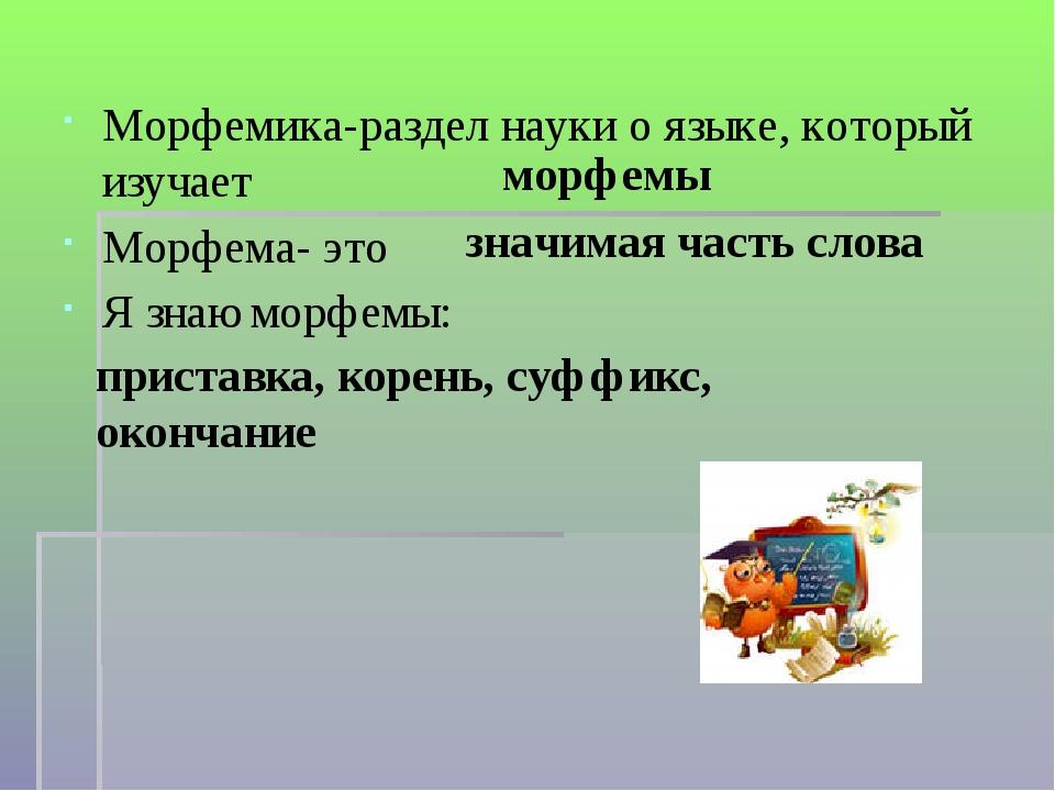 Морфемика-раздел науки о языке, который изучает Морфема- это Я знаю морфемы:...