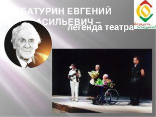 БАТУРИН ЕВГЕНИЙ ВАСИЛЬЕВИЧ – легенда театра
