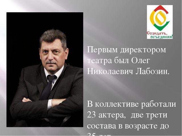 Первым директором театра был Олег Николаевич Лабозин. В коллективе работали...