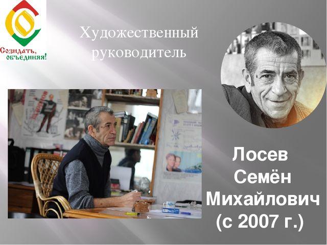Лосев Семён Михайлович (с 2007 г.) Художественный руководитель
