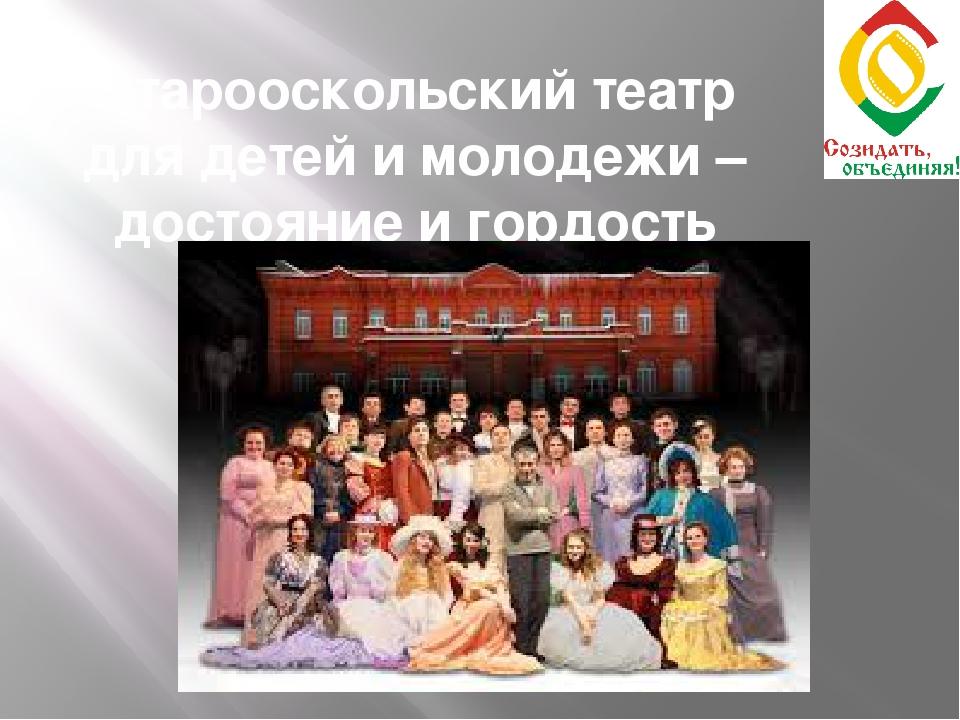 Старооскольский театр для детей и молодежи – достояние и гордость города