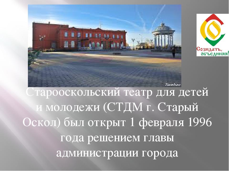 Старооскольский театр для детей и молодежи (СТДМ г. Старый Оскол) был открыт...