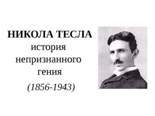 НИКОЛА ТЕСЛА история непризнанного гения (1856-1943) Никола Тесла – физик, ин
