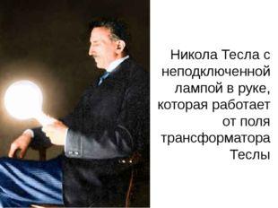 Никола Тесла с неподключенной лампой в руке, которая работает от поля трансфо
