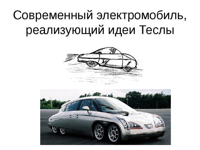 Современный электромобиль, реализующий идеи Теслы В проектах Теслы была разра...