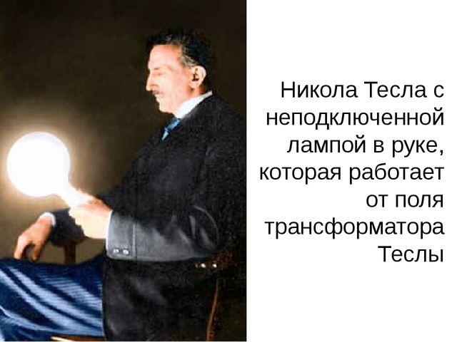 Никола Тесла с неподключенной лампой в руке, которая работает от поля трансфо...