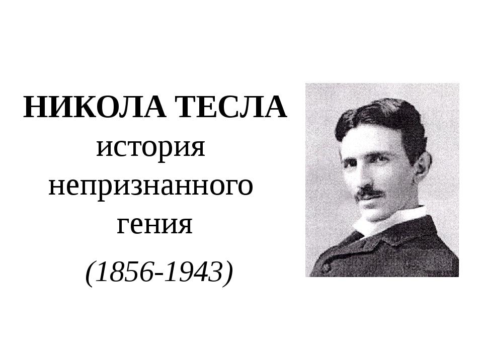НИКОЛА ТЕСЛА история непризнанного гения (1856-1943) Никола Тесла – физик, ин...
