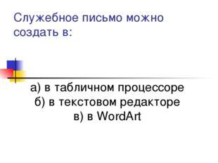 Служебное письмо можно создать в: а) в табличном процессоре б) в текстовом ре
