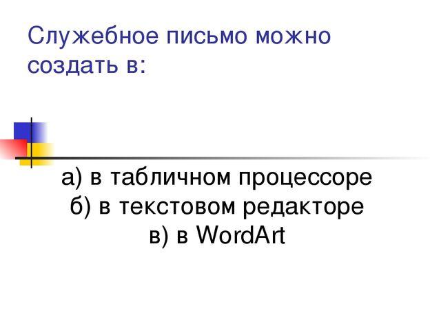 Служебное письмо можно создать в: а) в табличном процессоре б) в текстовом ре...