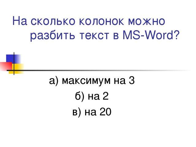 На сколько колонок можно разбить текст в MS-Word? а) максимум на 3 б) на 2 в)...