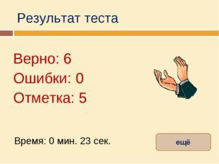 Результат теста Верно: 6 Ошибки: 0 Отметка: 5 Время: 0 мин. 23 сек. ещё испра