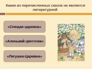Какая из перечисленных сказок не является литературной «Лягушка-Царевна» «Спя