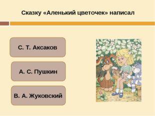 Сказку «Аленький цветочек» написал С. Т. Аксаков А. С. Пушкин В. А. Жуковский
