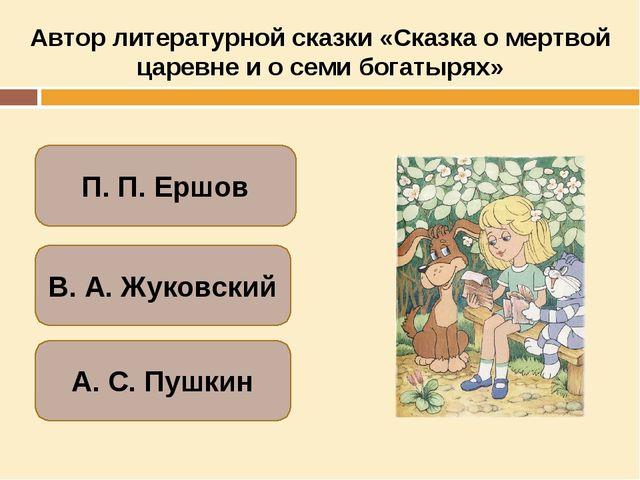 Автор литературной сказки «Сказка о мертвой царевне и о семи богатырях» А. С....