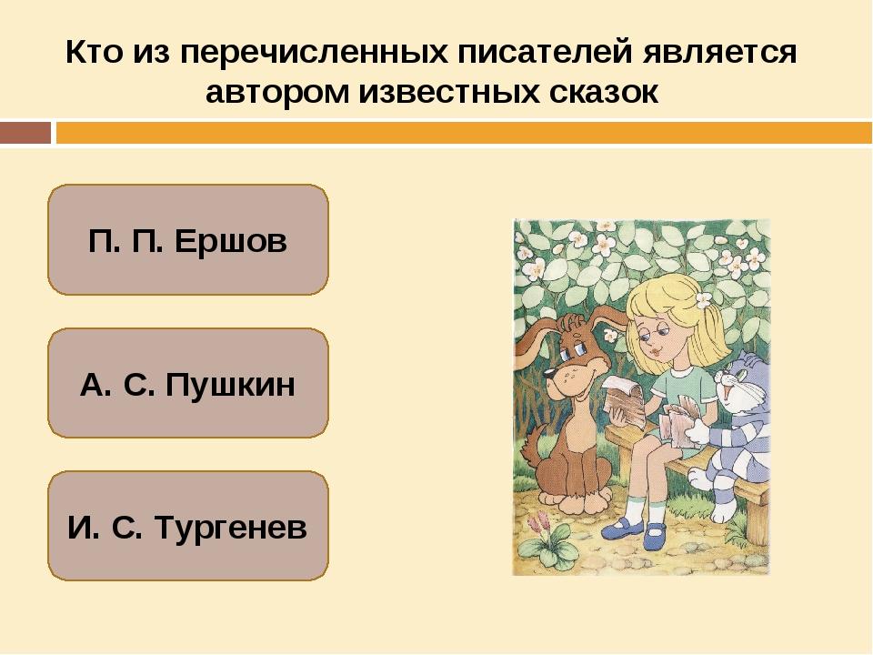 Кто из перечисленных писателей является автором известных сказок А. С. Пушкин...