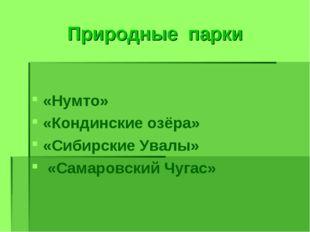 Природные парки «Нумто» «Кондинские озёра» «Сибирские Увалы» «Самаровский Чуг