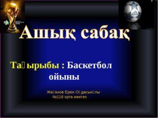 Тақырыбы : Баскетбол ойыны Жақанов Еркін Оңдасынұлы №116 орта мектеп