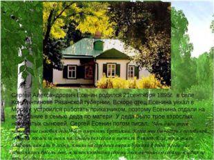 Сергей Александрович Есенин родился 21сентября 1895г. в селе Константинове Ря