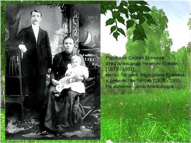 Родители Сергея Есенина: отец Александр Никитич Есенин (1873 - 1931), мать -...