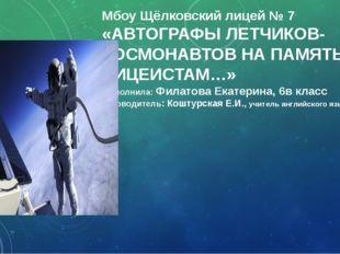 Мбоу Щёлковский лицей № 7 «АВТОГРАФЫ ЛЕТЧИКОВ-КОСМОНАВТОВ НА ПАМЯТЬ ЛИЦЕИСТАМ