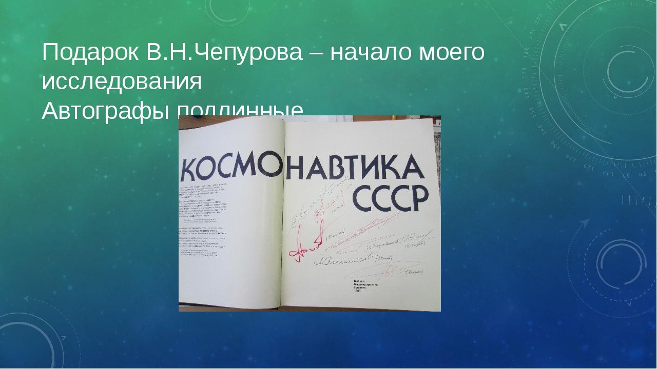 Подарок В.Н.Чепурова – начало моего исследования Автографы подлинные