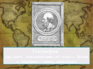 География: (др.-греч. землеописание, от «гео»— Земля и «графио»— пишу, оп