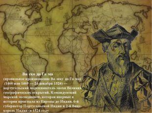 Ва́ско да Га́ма (правильное произношение Ва́шку да Га́ма) (1460 или 1469 — 2