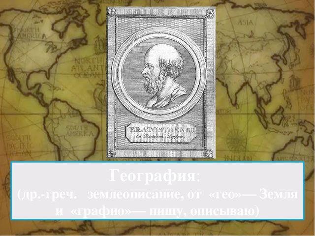 География: (др.-греч. землеописание, от «гео»— Земля и «графио»— пишу, оп...