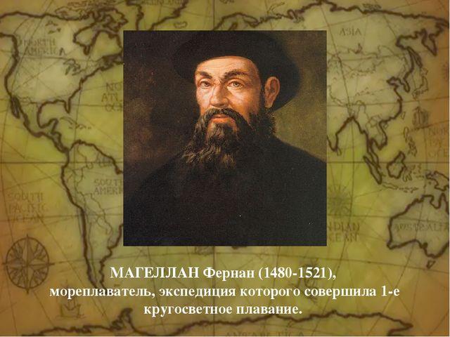 MАГЕЛЛАН Фернан (1480-1521), мореплаватель, экспедиция которого совершила 1-...