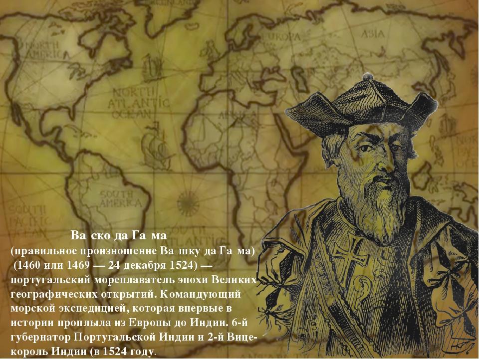 Ва́ско да Га́ма (правильное произношение Ва́шку да Га́ма) (1460 или 1469 — 2...