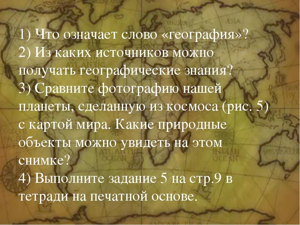1) Что означает слово «география»? 2) Из каких источников можно получать гео...
